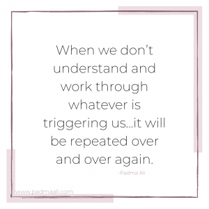 When we don't understand and work through whatever is triggering us, it will be repeated over and over again.