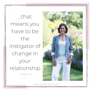 quote: that means you have to be the instigator of change in your relationship. -padma ali
