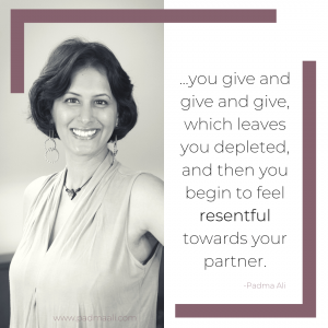 quote: you give and give and give, which leaves you depleted, and then you begin to feel resentful towards your partner. -padma ali
