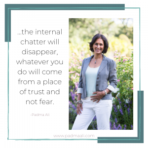 ...the internal chatter will disappear, whatever you do will come from a place of trust and not fear.