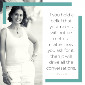 ...If you hold a belief that your needs will not be met no matter how you ask for it, then it will drive all the conversations.