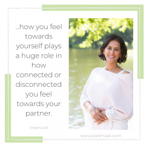 ... how you feel towards yourself plays a huge role in how connected or disconnected you feel towards your partner.